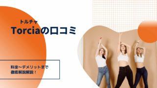 トルチャTorciaの口コミ-料金〜デメリットまで徹底解説解説!